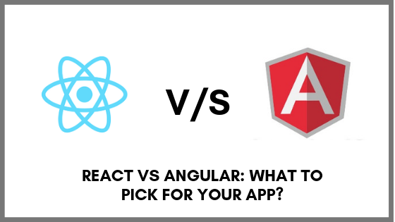 React Vs Angular: What to Pick for your App?